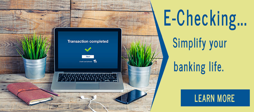 E-Checking...Simplify your banking life.
